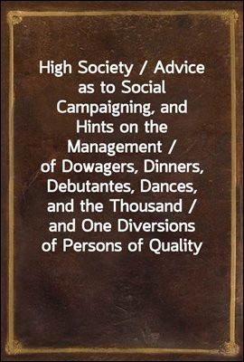 High Society / Advice as to Social Campaigning, and Hints on the Management / of Dowagers, Dinners, Debutantes, Dances, and the Thousand / and One Diversions of Persons of Quality
