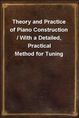 Theory and Practice of Piano Construction / With a Detailed, Practical Method for Tuning