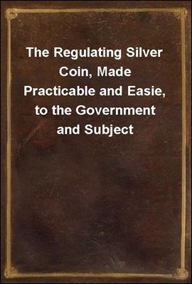 The Regulating Silver Coin, Made Practicable and Easie, to the Government and Subject