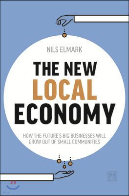 New Local Economy: How the Future's Big Businesses Will Grow Out of Small Communities