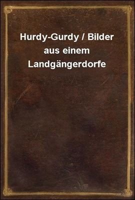 Hurdy-Gurdy / Bilder aus einem Landgangerdorfe