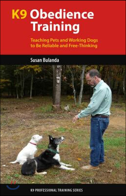 K9 Obedience Training: Teaching Pets and Working Dogs to Be Reliable and Free-Thinking
