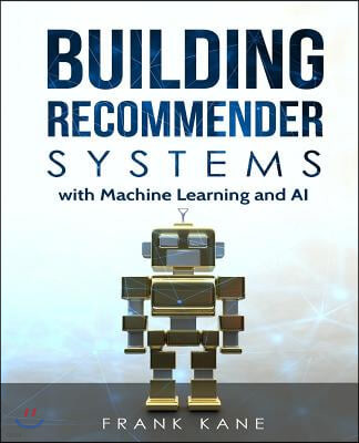 Building Recommender Systems with Machine Learning and AI: Help People Discover New Products and Content with Deep Learning, Neural Networks, and Mach