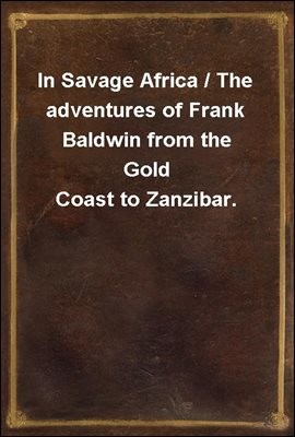 In Savage Africa / The adventures of Frank Baldwin from the Gold Coast to Zanzibar.