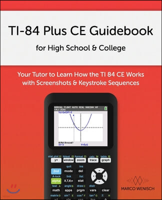 TI-84 Plus CE Guidebook for High School & College: Your Tutor to Learn How The TI 84 works with Screenshots & Keystroke Sequences