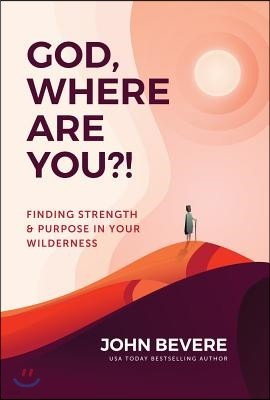God, Where Are You?!: Finding Strength and Purpose in Your Wilderness