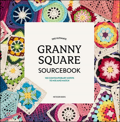 The Ultimate Granny Square Sourcebook: 100 Contemporary Motifs to Mix and Match