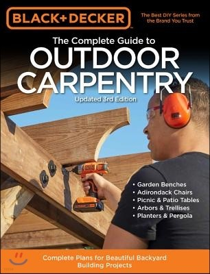 Black & Decker the Complete Guide to Outdoor Carpentry Updated 3rd Edition: Complete Plans for Beautiful Backyard Building Projects