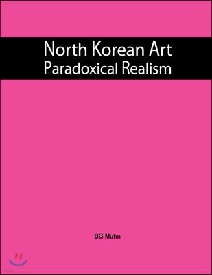 North Korean Art : Paradoxical Realism : 북한의 현대 미술 : 패러독스 리얼리즘 (도록)