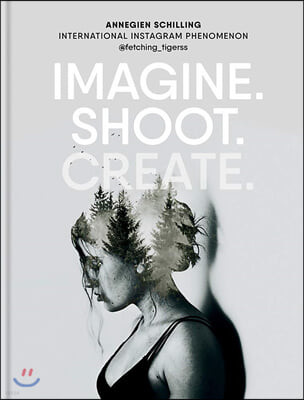 Imagine. Shoot. Create.: Creative Photography