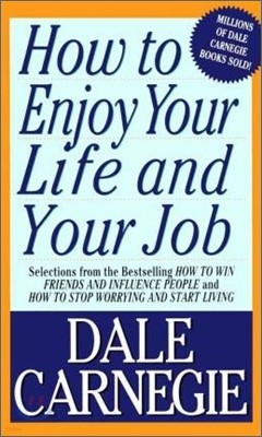 How to Enjoy Your Life and Your Job : Selections from How to Win Friends and Influence People and How to Stop Worrying and Start Living