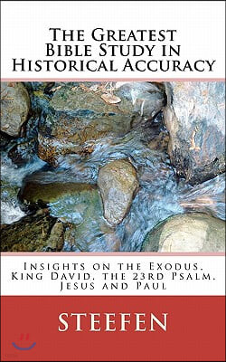 The Greatest Bible Study in Historical Accuracy: Insights on the Exodus, King David, the 23rd Psalm, Jesus and Paul