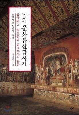 나의 문화유산답사기 : 중국편 2 막고굴과 실크로드의 관문