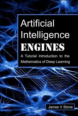 Artificial Intelligence Engines: A Tutorial Introduction to the Mathematics of Deep Learning