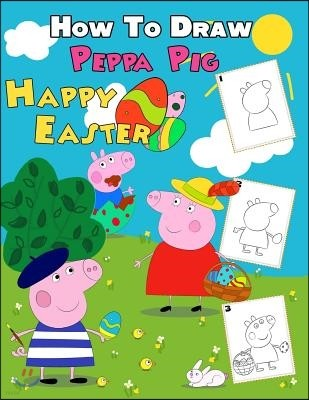 How to Draw Peppa Pig Happy Easter: Peppa Pig Happy Easter 2 in 1: How to Draw Guide and Coloring Book for Kids and Adults, for Anyone Who Loves Peppa