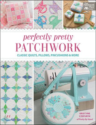 Perfectly Pretty Patchwork: Classic Quilts, Pillows, Pincushions & More