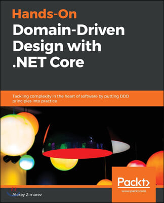 Hands-On Domain-Driven Design with .NET Core: Tackling complexity in the heart of software by putting DDD principles into practice