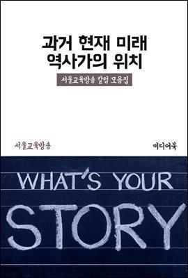 과거 현재 미래 : 역사가의 위치 - 서울교육방송 칼럼 모음집