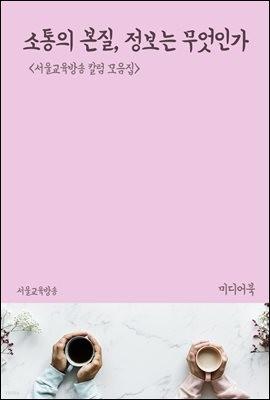 소통의 본질, 정보는 무엇인가 - 서울교육방송 칼럼 모음집