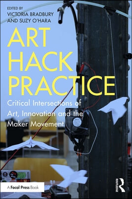 Art Hack Practice: Critical Intersections of Art, Innovation and the Maker Movement