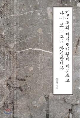 칠지도와 광개토대왕비 비문으로 다시 보는 고대 한일관계사