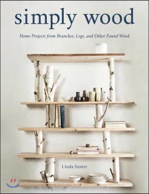 Simply Wood: Home Projects from Branches, Logs, and Other Found Wood