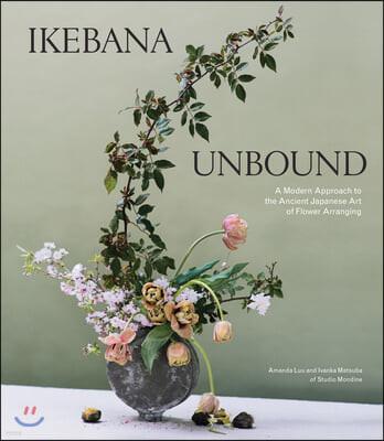 Ikebana Unbound: A Modern Approach to the Ancient Japanese Art of Flower Arranging