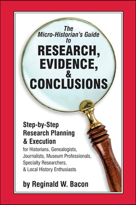 The Micro-Historian's Guide to Research, Evidence, & Conclusions: Step-By-Step Research Planning and Execution for Historians, Genealogists, Journalis