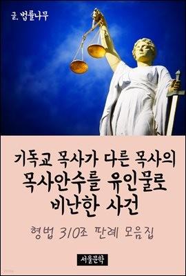기독교 목사가 다른 목사의 목사안수를 유인물로 비난한 사건 : 형법 310조 판례 모음집