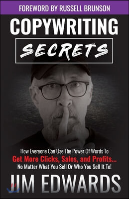 Copywriting Secrets: How Everyone Can Use the Power of Words to Get More Clicks, Sales, and Profits...No Matter What You Sell or Who You Se