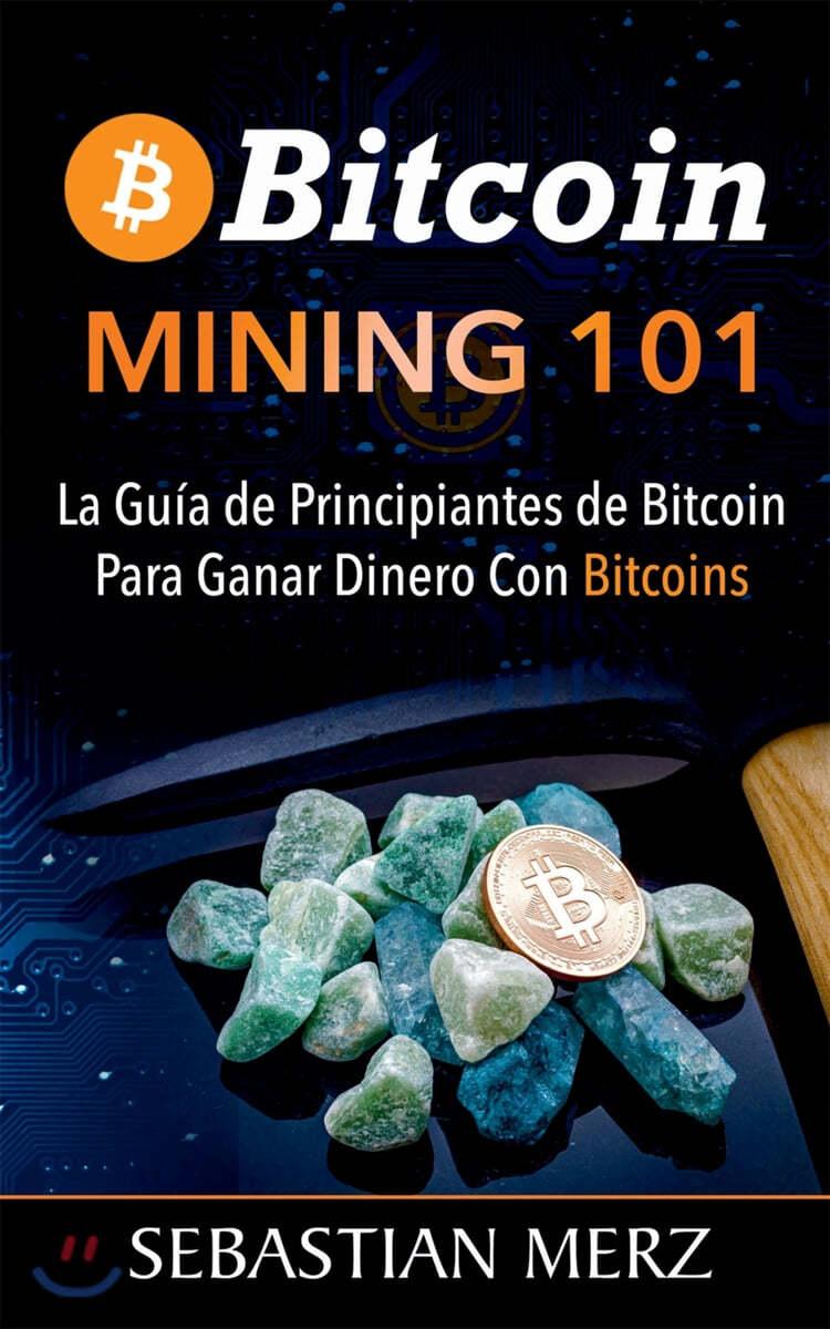 Bitcoin Mining 101: La Gu?a de Principiantes de Bitcoin Para Ganar Dinero Con Bitcoins