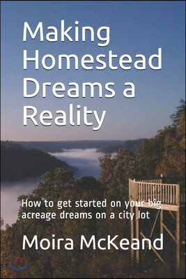 Making Homestead Dreams a Reality: How to get started on your big acreage dreams on a city lot