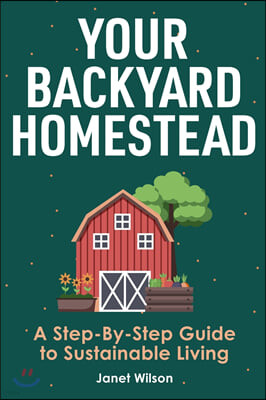 Your Backyard Homestead: A Step-By-Step Guide to Sustainable Living