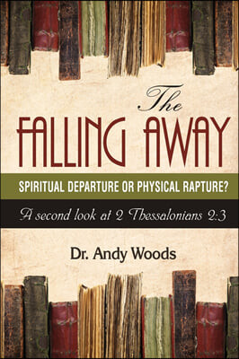 The Falling Away: Spiritual Departure or Physical Rapture?: A Second Look at 2 Thessalonians 2:3