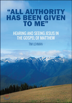 """""""All Authority Has Been Given To Me"""": Hearing and Seeing Jesus in the Gospel of Matthew"""