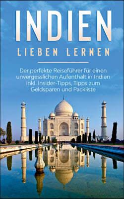 Indien lieben lernen: Der perfekte Reisefuhrer fur einen unvergesslichen Aufenthalt in Indien inkl. Insider-Tipps, Tipps zum Geldsparen und