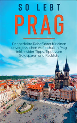 So lebt Prag: Der perfekte Reisefuhrer fur einen unvergesslichen Aufenthalt in Prag inkl. Insider-Tipps, Tipps zum Geldsparen und Pa