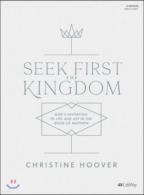Seek First the Kingdom - Bible Study Book: God's Invitation to Life and Joy in the Book of Matthew
