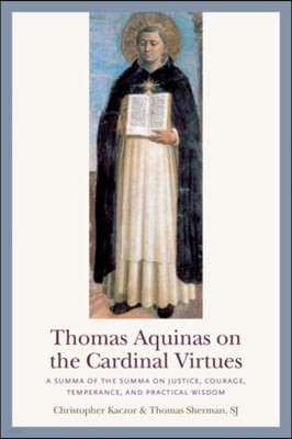 Thomas Aquinas on the Cardinal Virtues: A Summa of the Summa on Prudence, Justice, Temperance, and Courage