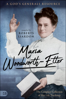 Maria Woodworth-Etter: The Complete Collection of Her Life Teachings