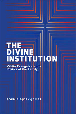 The Divine Institution: White Evangelicalism's Politics of the Family