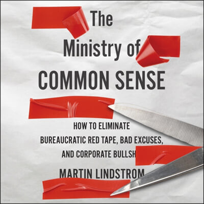 The Ministry of Common Sense: How to Eliminate Bureaucratic Red Tape, Bad Excuses, and Corporate Bullshit