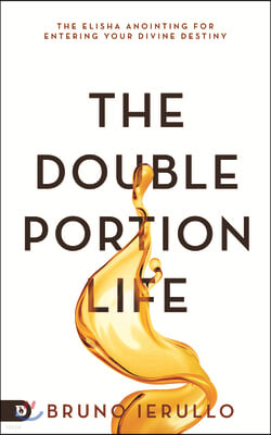 The Double Portion Life: The Elisha Anointing for Entering Your Divine Destiny