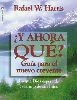 Y Ahora Que? Guia Para El Nuevo Creyente: Lo Que Dios Espera de Cada Uno de Sus Hijos = Now What?