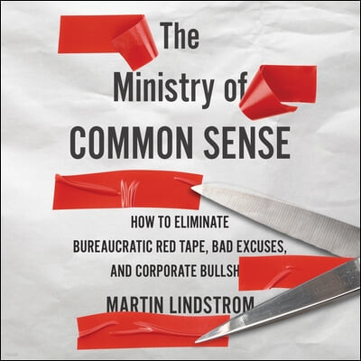 The Ministry of Common Sense Lib/E: How to Eliminate Bureaucratic Red Tape, Bad Excuses, and Corporate Bs