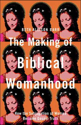 The Making of Biblical Womanhood: How the Subjugation of Women Became Gospel Truth