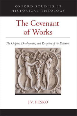 The Covenant of Works: The Origins, Development, and Reception of the Doctrine