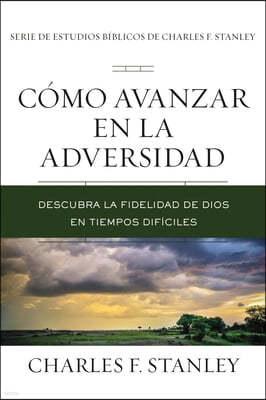 Como Avanzar En La Adversidad: Descubra La Fidelidad de Dios En Tiempos Dificiles