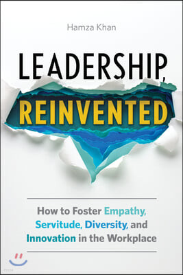Leadership, Reinvented: How to Foster Empathy, Servitude, Diversity, and Innovation in the Workplace