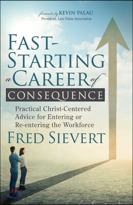 Fast-Starting a Career of Consequence: Practical Christ-Centered Advice for Entering or Re-Entering the Workforce